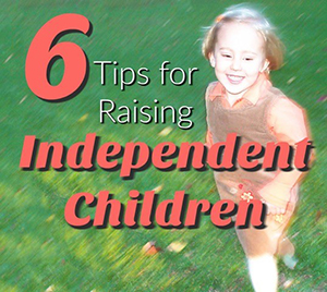 6 Tips for Raising Independent Children